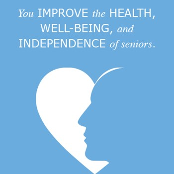 You improve the health, well-being, and independence  of seniors.