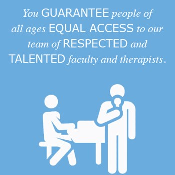 You guarantee people of all ages, equal access to our team of respected and talented faculty and therapists.