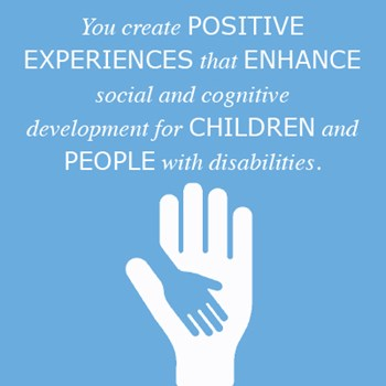 You create positive experiences that enhance social and cognitive development for children and people with disabilities.